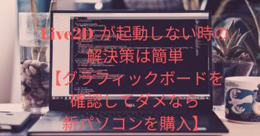 Live2D ver.4 が起動しない時の解決策は簡単【グラフィックボードを確認してダメなら新パソコンを購入】